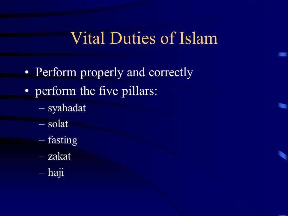Vital Duties of Islam Perform properly and correctly perform the five pillars: –syahadat –solat –fasting –zakat –haji