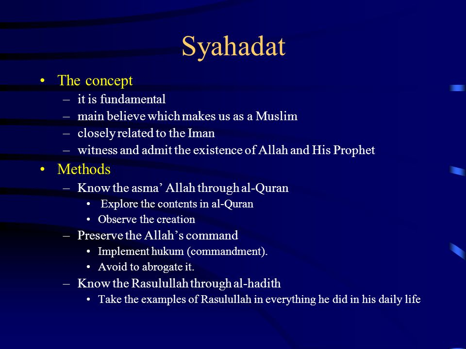 Syahadat The concept –it is fundamental –main believe which makes us as a Muslim –closely related to the Iman –witness and admit the existence of Alla