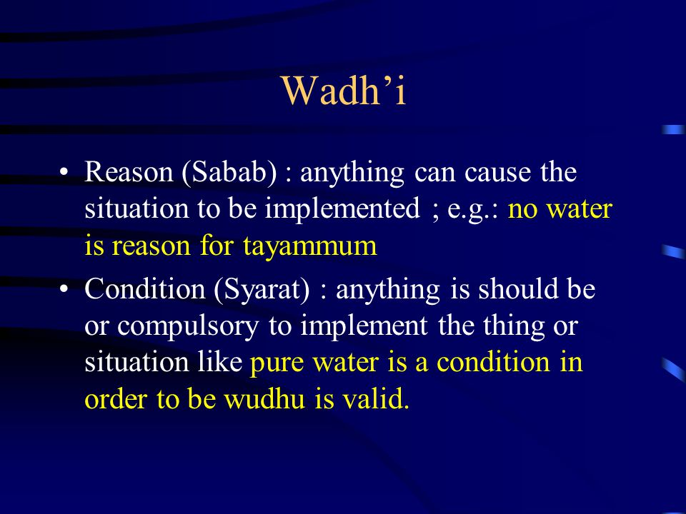 Wadh'i Reason (Sabab) : anything can cause the situation to be implemented ; e.g.: no water is reason for tayammum Condition (Syarat) : anything is sh