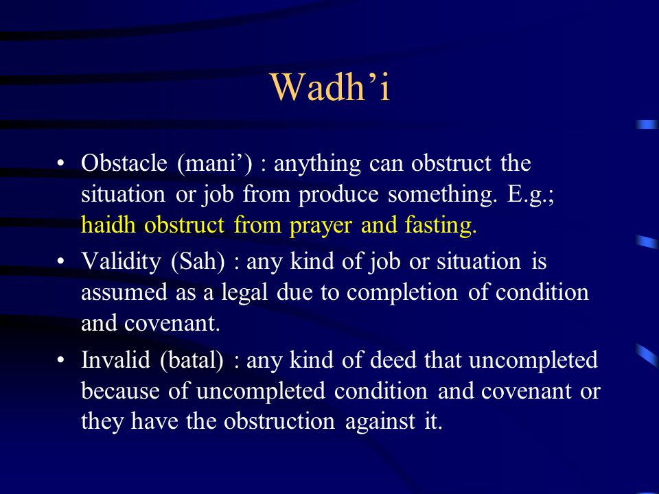 Wadh'i Obstacle (mani') : anything can obstruct the situation or job from produce something. E.g.; haidh obstruct from prayer and fasting. Validity (S