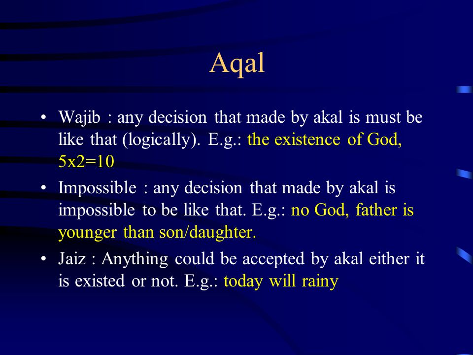 Aqal Wajib : any decision that made by akal is must be like that (logically). E.g.: the existence of God, 5x2=10 Impossible : any decision that made b