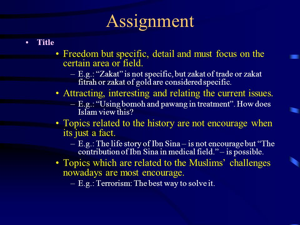"""Assignment Title Freedom but specific, detail and must focus on the certain area or field. –E.g.: """"Zakat"""" is not specific, but zakat of trade or zakat"""