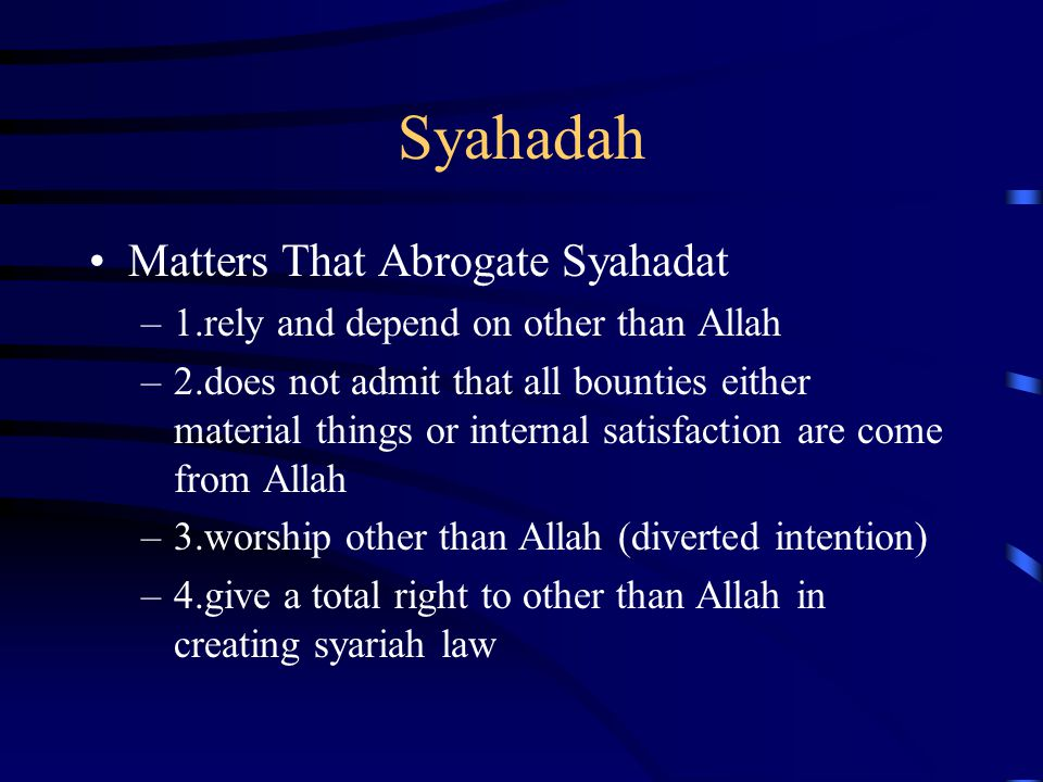 Syahadah Matters That Abrogate Syahadat –1.rely and depend on other than Allah –2.does not admit that all bounties either material things or internal
