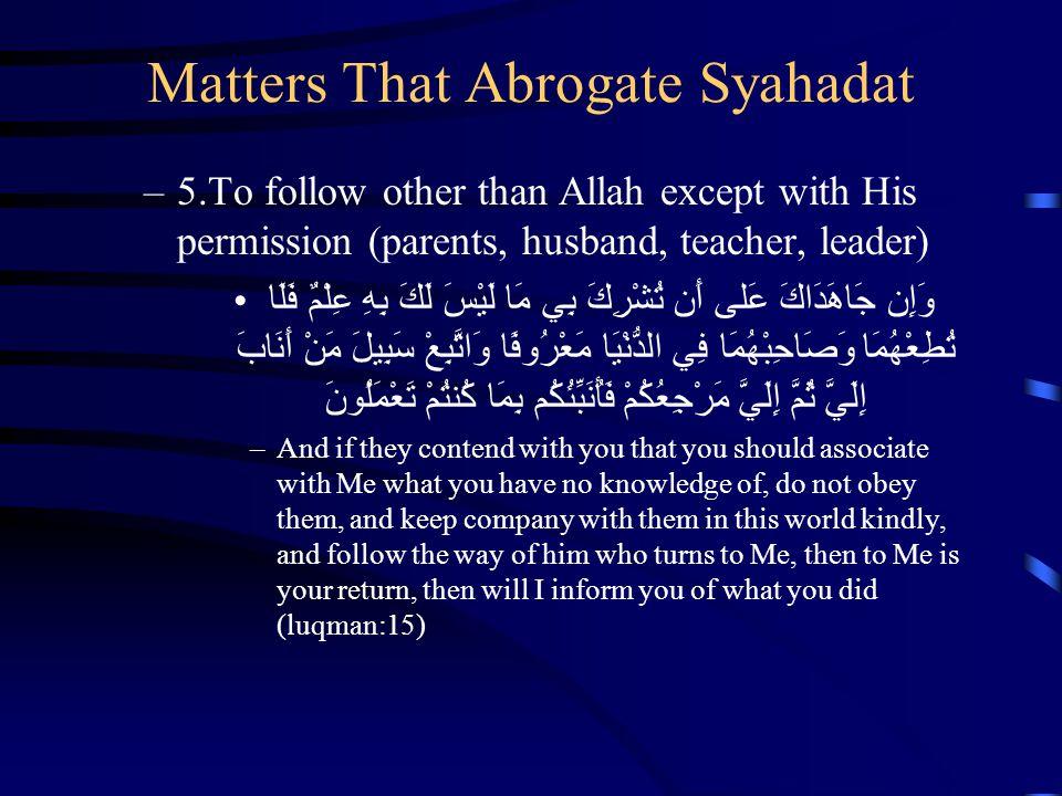 Matters That Abrogate Syahadat –5.To follow other than Allah except with His permission (parents, husband, teacher, leader) وَإِن جَاهَدَاكَ عَلى أَن