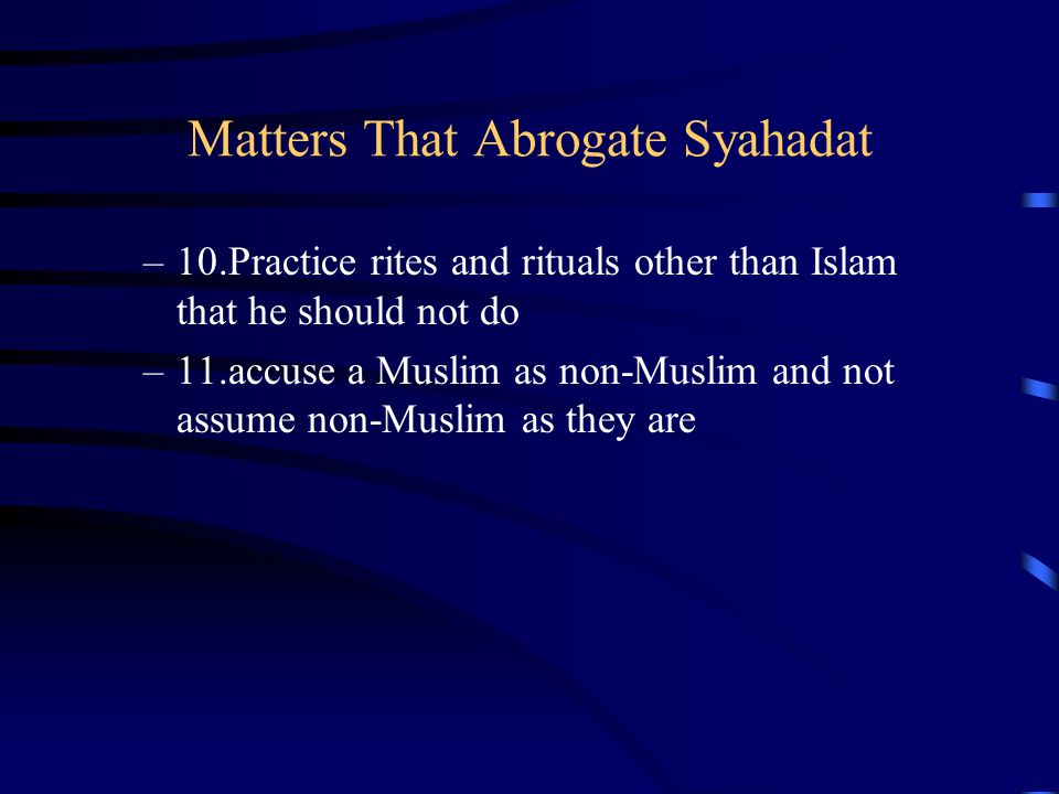Matters That Abrogate Syahadat –10.Practice rites and rituals other than Islam that he should not do –11.accuse a Muslim as non-Muslim and not assume