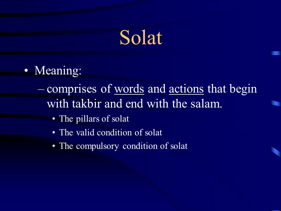 Solat Meaning: –comprises of words and actions that begin with takbir and end with the salam. The pillars of solat The valid condition of solat The co