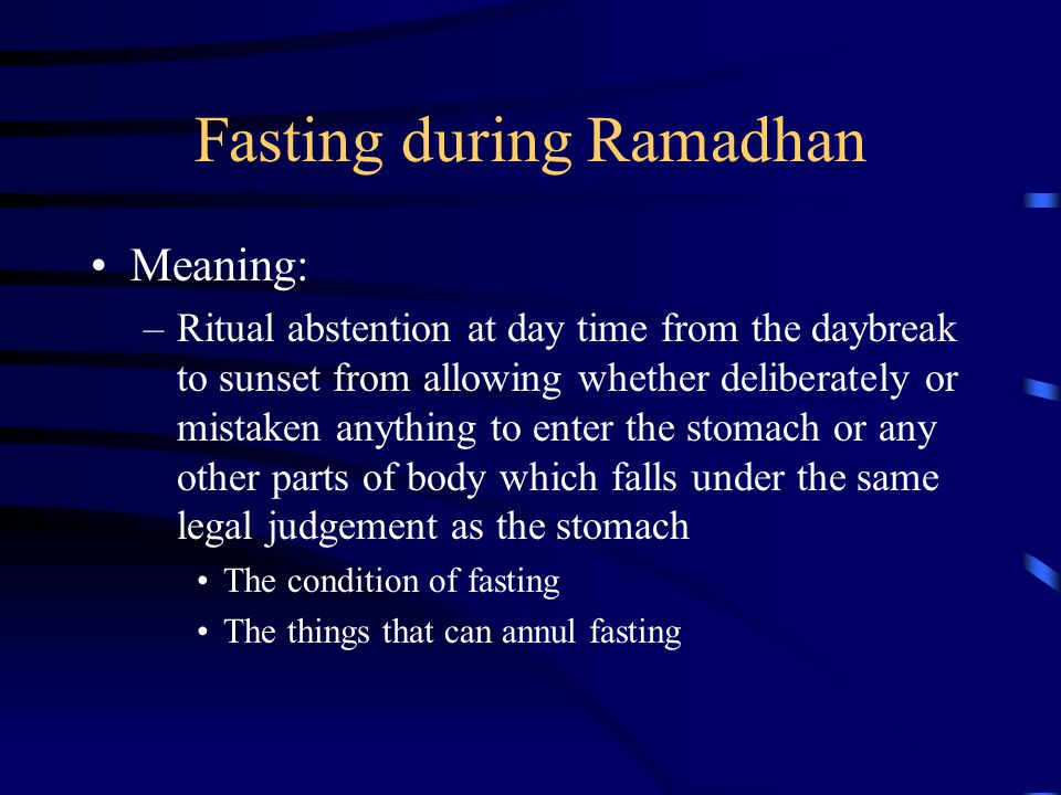 Fasting during Ramadhan Meaning: –Ritual abstention at day time from the daybreak to sunset from allowing whether deliberately or mistaken anything to