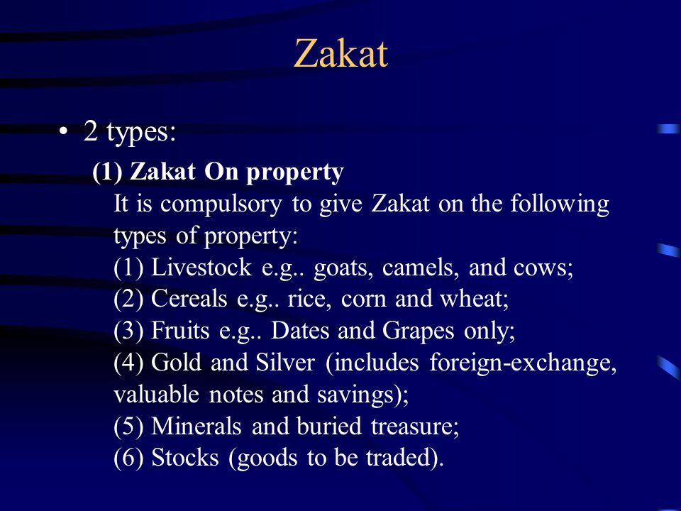 Zakat 2 types: (1) Zakat On property It is compulsory to give Zakat on the following types of property: (1) Livestock e.g.. goats, camels, and cows; (
