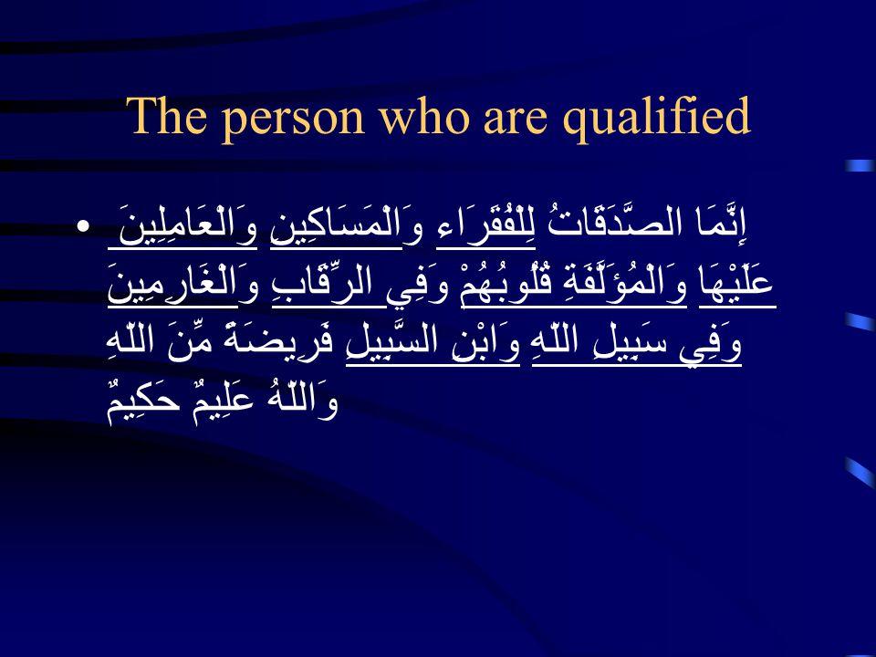 The person who are qualified إِنَّمَا الصَّدَقَاتُ لِلْفُقَرَاء وَالْمَسَاكِينِ وَالْعَامِلِينَ عَلَيْهَا وَالْمُؤَلَّفَةِ قُلُوبُهُمْ وَفِي الرِّقَاب