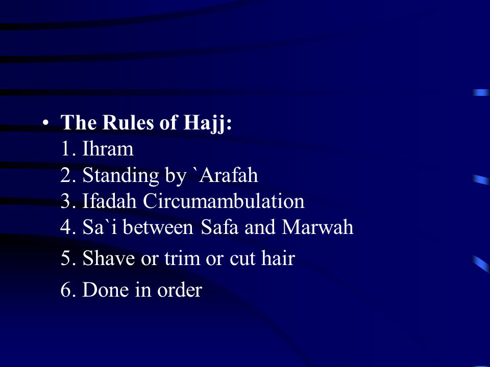The Rules of Hajj: 1. Ihram 2. Standing by `Arafah 3. Ifadah Circumambulation 4. Sa`i between Safa and Marwah 5. Shave or trim or cut hair 6. Done in