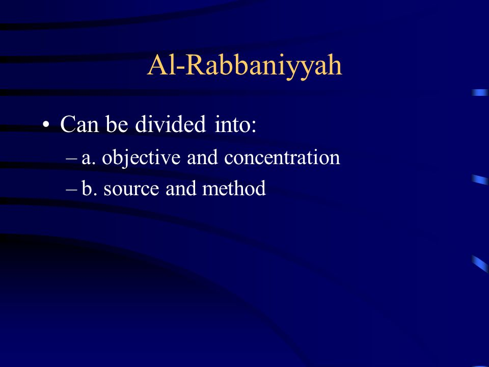 Al-Rabbaniyyah Can be divided into: –a. objective and concentration –b. source and method