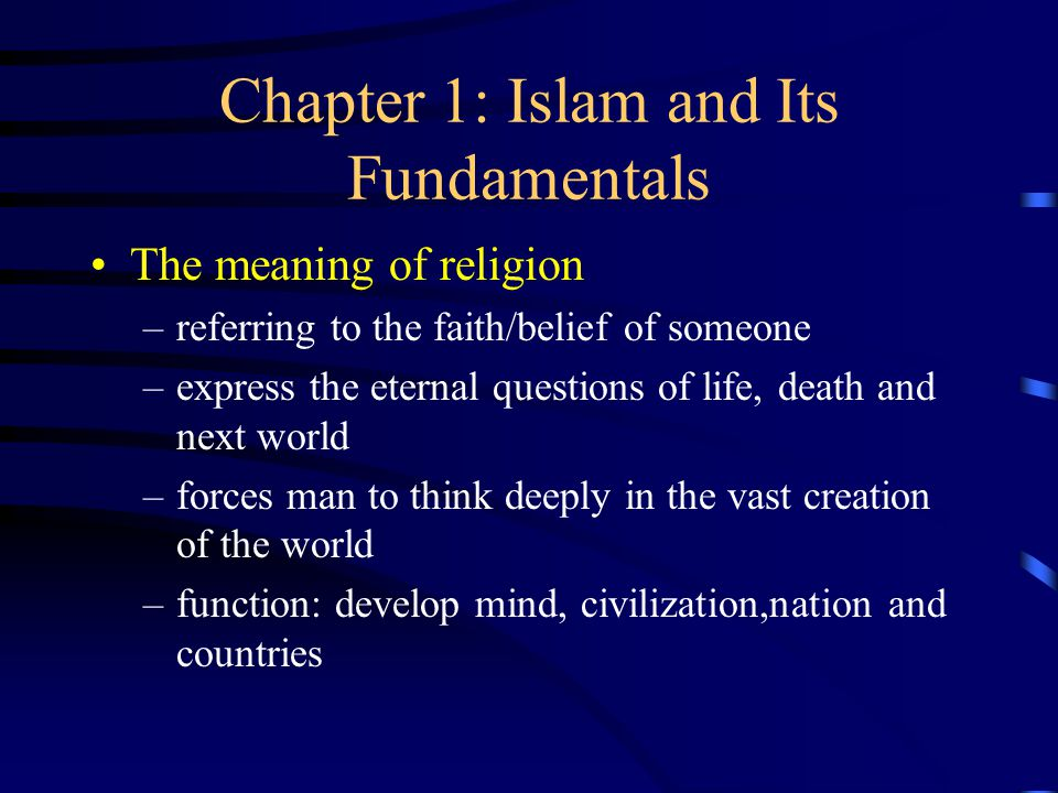 Chapter 1: Islam and Its Fundamentals The meaning of religion –referring to the faith/belief of someone –express the eternal questions of life, death