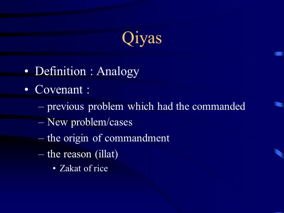 Qiyas Definition : Analogy Covenant : –previous problem which had the commanded –New problem/cases –the origin of commandment –the reason (illat) Zaka