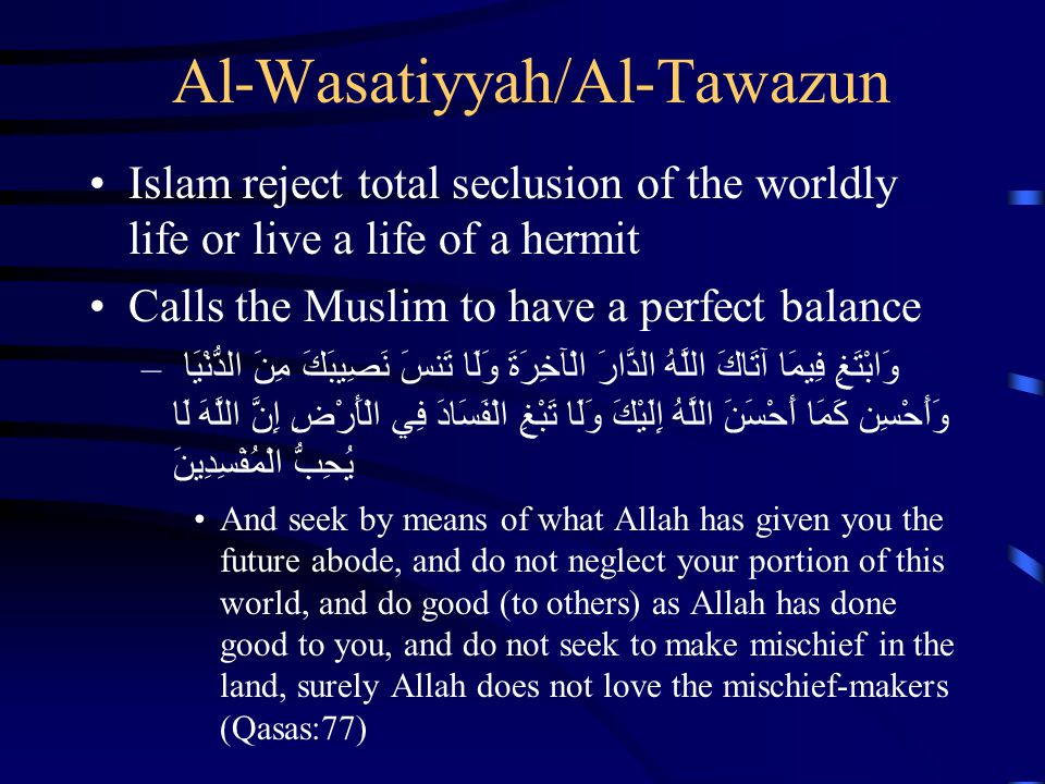 Al-Wasatiyyah/Al-Tawazun Islam reject total seclusion of the worldly life or live a life of a hermit Calls the Muslim to have a perfect balance –وَابْ