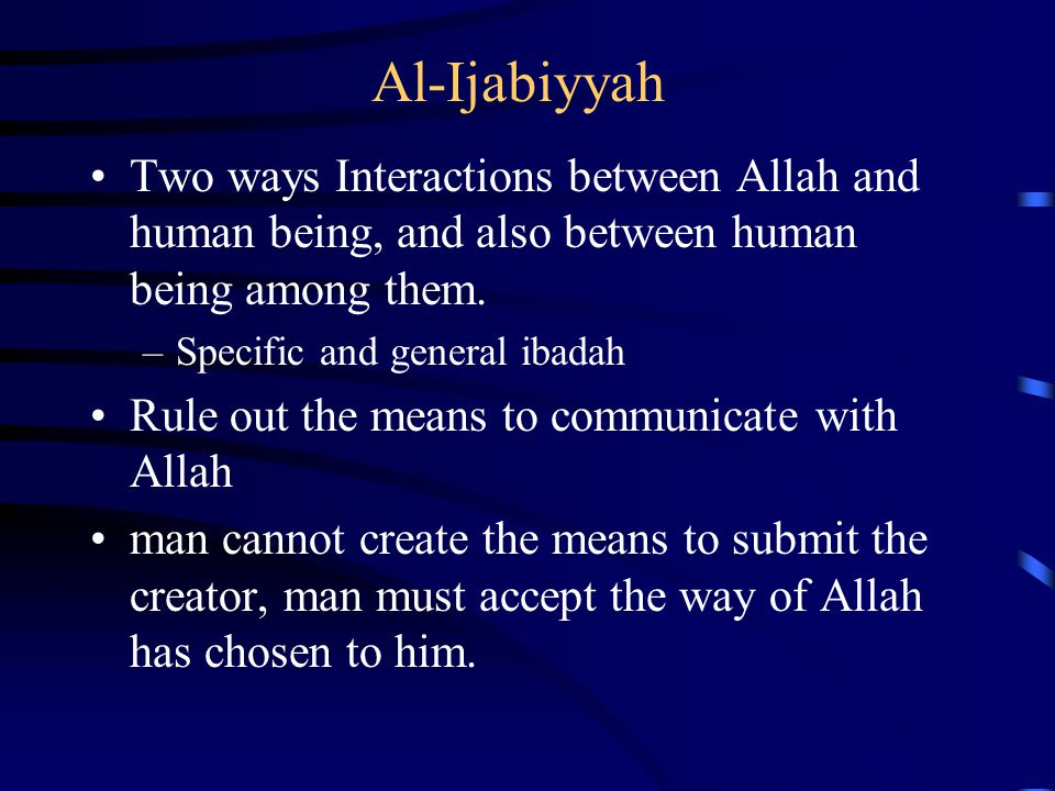 Al-Ijabiyyah Two ways Interactions between Allah and human being, and also between human being among them. –Specific and general ibadah Rule out the m