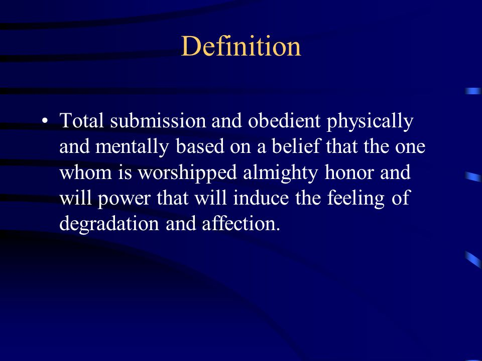 Definition Total submission and obedient physically and mentally based on a belief that the one whom is worshipped almighty honor and will power that