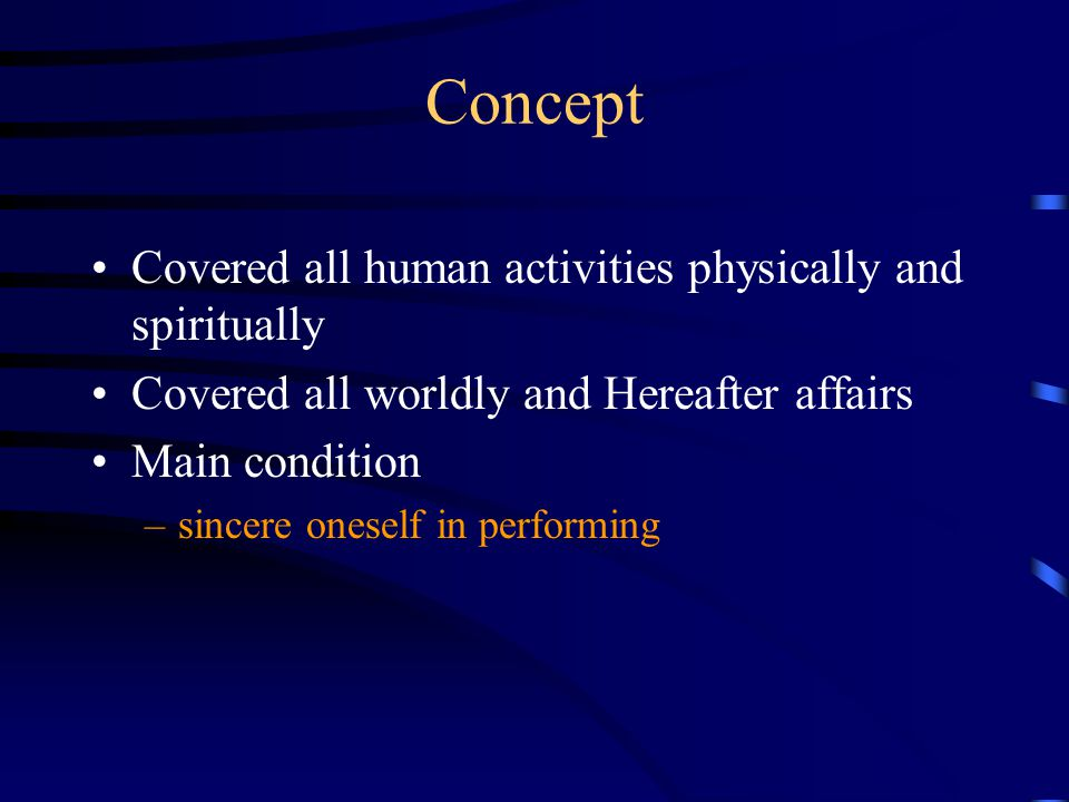Concept Covered all human activities physically and spiritually Covered all worldly and Hereafter affairs Main condition –sincere oneself in performin