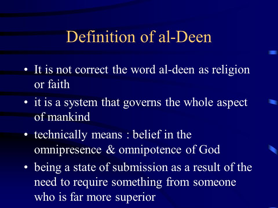 Definition of al-Deen The description of al-Deen –complete system that has everything in it –system that comprises the worldly need & the Hereafter –serve the 3 basic : spiritual, mental and physical aspects.
