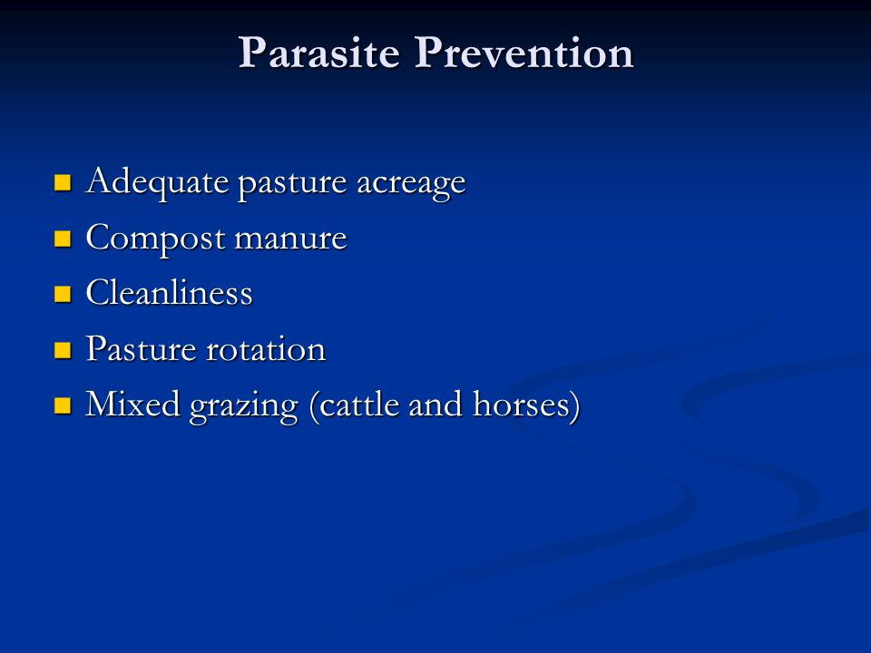 Parasite Prevention Adequate pasture acreage Adequate pasture acreage Compost manure Compost manure Cleanliness Cleanliness Pasture rotation Pasture rotation Mixed grazing (cattle and horses) Mixed grazing (cattle and horses)