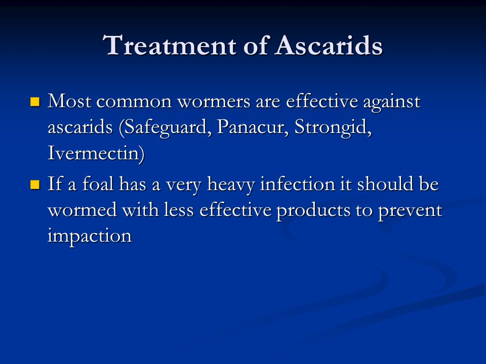 Treatment of Ascarids Most common wormers are effective against ascarids (Safeguard, Panacur, Strongid, Ivermectin) Most common wormers are effective against ascarids (Safeguard, Panacur, Strongid, Ivermectin) If a foal has a very heavy infection it should be wormed with less effective products to prevent impaction If a foal has a very heavy infection it should be wormed with less effective products to prevent impaction