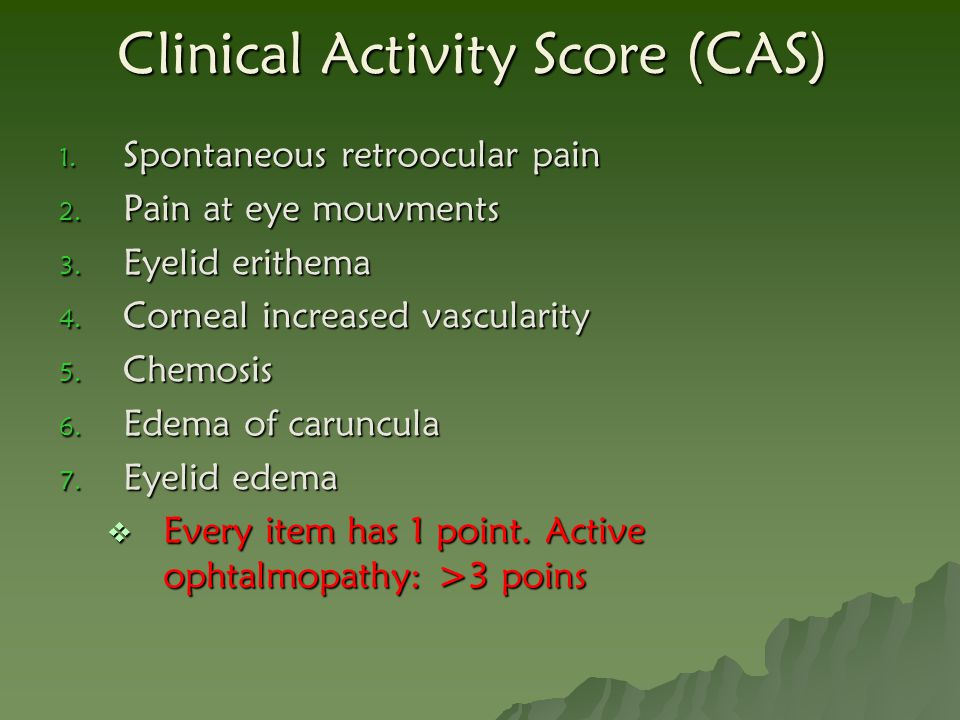 Clinical Activity Score (CAS) 1. Spontaneous retroocular pain 2. Pain at eye mouvments 3. Eyelid erithema 4. Corneal increased vascularity 5. Chemosis