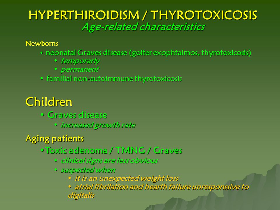 HYPERTHIROIDISM / THYROTOXICOSIS Age-related characteristics Newborns neonatal Graves disease (goiter exophtalmos, thyrotoxicosis) neonatal Graves disease (goiter exophtalmos, thyrotoxicosis) temporarly temporarly permanent permanent familial non-autoimmune thyrotoxicosis familial non-autoimmune thyrotoxicosis Children Graves disease Graves disease increased growth rate increased growth rate Aging patients Toxic adenoma / TMNG / GravesToxic adenoma / TMNG / Graves clinical signs are less obvious clinical signs are less obvious suspected when suspected when it is an unexpected weight loss it is an unexpected weight loss atrial fibrilation and hearth failure unresponssive to digitalis atrial fibrilation and hearth failure unresponssive to digitalis