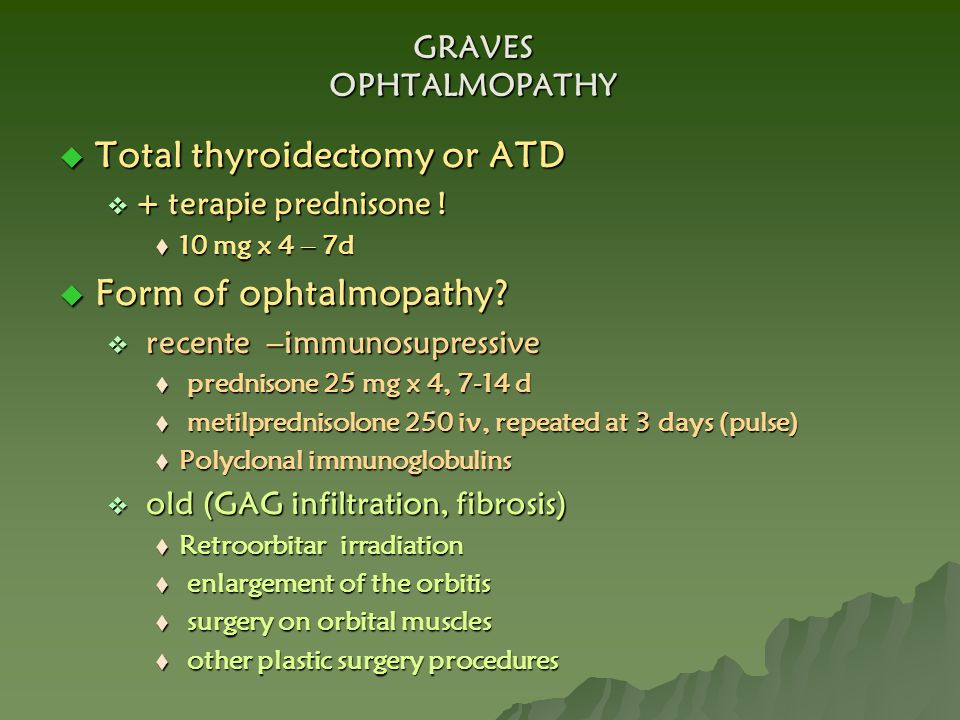 GRAVES OPHTALMOPATHY  Total thyroidectomy or ATD  + terapie prednisone !  10 mg x 4 – 7d  Form of ophtalmopathy?  recente –immunosupressive  pre