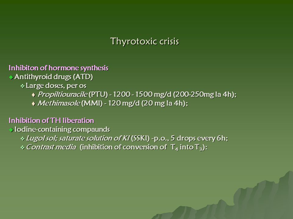 Thyrotoxic crisis Inhibiton of hormone synthesis  Antithyroid drugs (ATD)  Large doses, per os  Propiltiouracile (PTU) - 1200 - 1500 mg/d (200-250m