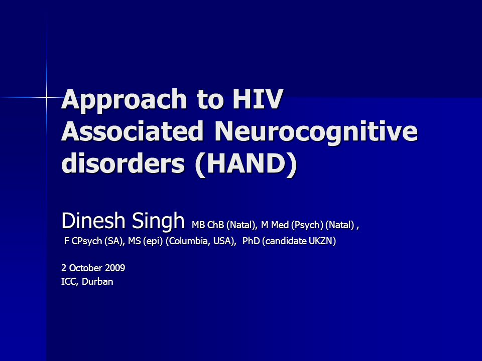 Approach to HIV Associated Neurocognitive disorders (HAND) Dinesh Singh MB ChB (Natal), M Med (Psych) (Natal), F CPsych (SA), MS (epi) (Columbia, USA), PhD (candidate UKZN) F CPsych (SA), MS (epi) (Columbia, USA), PhD (candidate UKZN) 2 October 2009 ICC, Durban