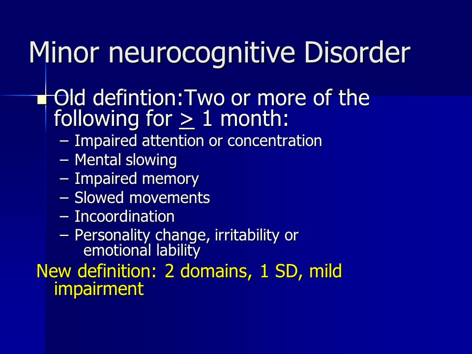 Minor neurocognitive Disorder Old defintion:Two or more of the following for > 1 month: Old defintion:Two or more of the following for > 1 month: –Impaired attention or concentration –Mental slowing –Impaired memory –Slowed movements –Incoordination –Personality change, irritability or emotional lability New definition: 2 domains, 1 SD, mild impairment