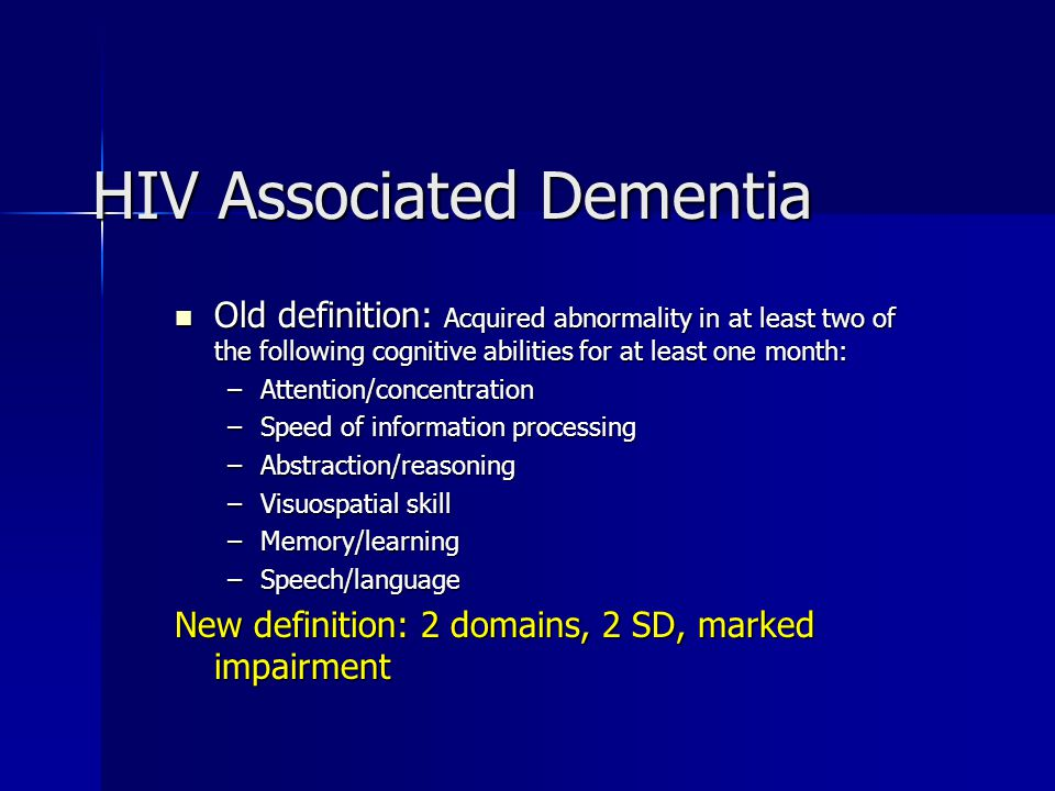 HIV Associated Dementia Old definition: Acquired abnormality in at least two of the following cognitive abilities for at least one month: Old definition: Acquired abnormality in at least two of the following cognitive abilities for at least one month: –Attention/concentration –Speed of information processing –Abstraction/reasoning –Visuospatial skill –Memory/learning –Speech/language New definition: 2 domains, 2 SD, marked impairment