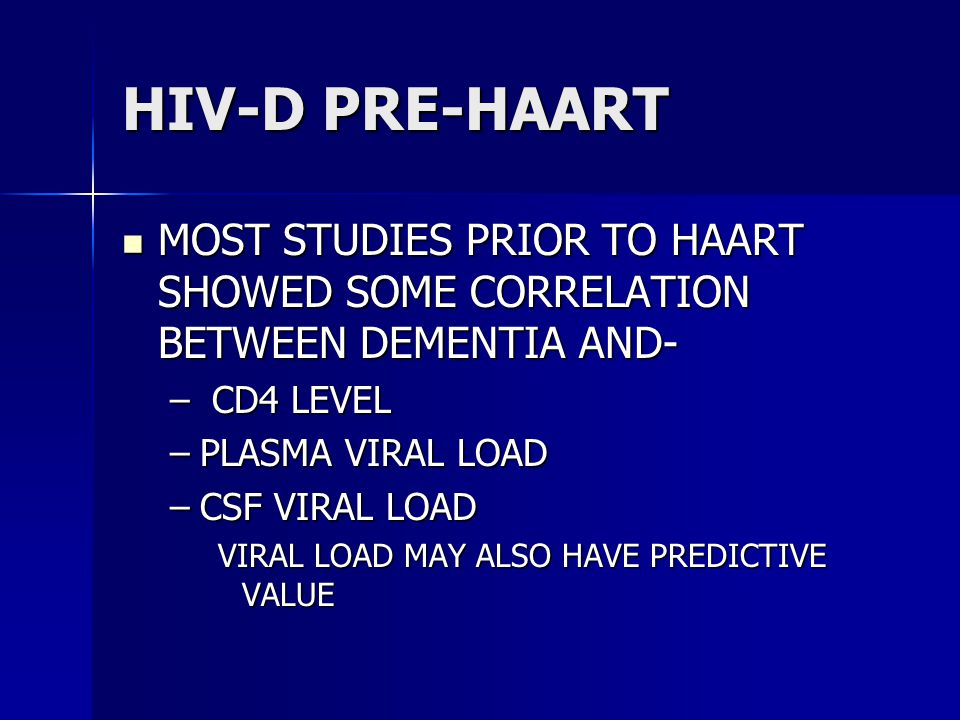 HIV-D PRE-HAART MOST STUDIES PRIOR TO HAART SHOWED SOME CORRELATION BETWEEN DEMENTIA AND- MOST STUDIES PRIOR TO HAART SHOWED SOME CORRELATION BETWEEN DEMENTIA AND- – CD4 LEVEL –PLASMA VIRAL LOAD –CSF VIRAL LOAD VIRAL LOAD MAY ALSO HAVE PREDICTIVE VALUE