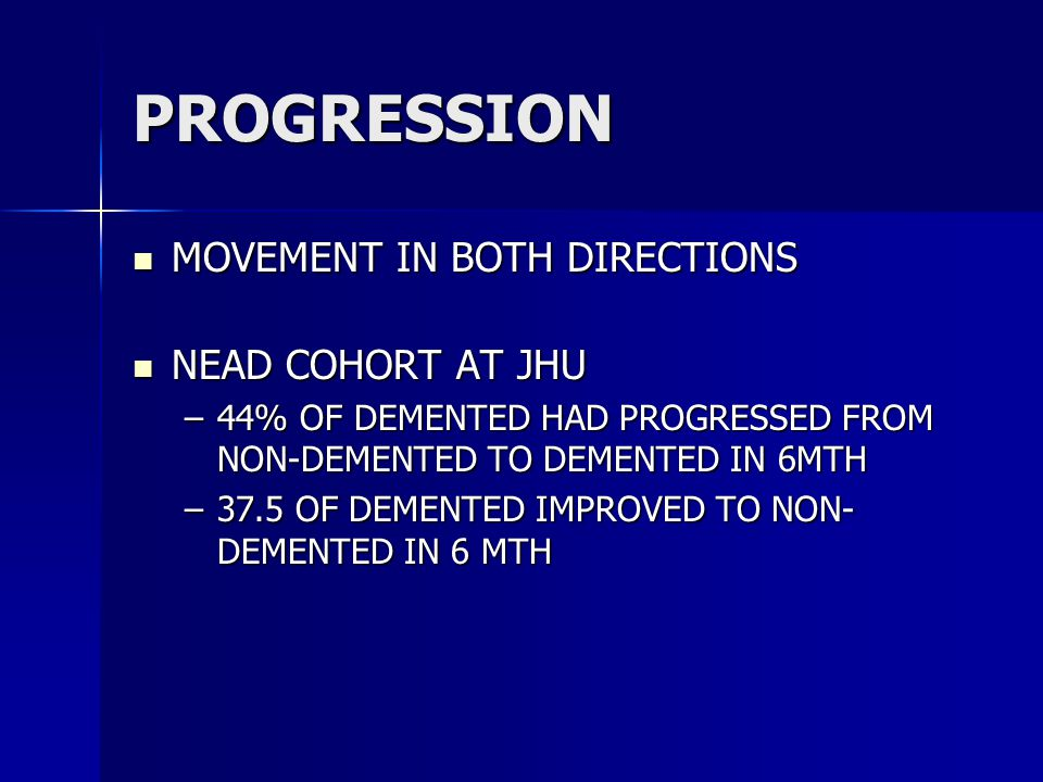 PROGRESSION MOVEMENT IN BOTH DIRECTIONS MOVEMENT IN BOTH DIRECTIONS NEAD COHORT AT JHU NEAD COHORT AT JHU –44% OF DEMENTED HAD PROGRESSED FROM NON-DEMENTED TO DEMENTED IN 6MTH –37.5 OF DEMENTED IMPROVED TO NON- DEMENTED IN 6 MTH