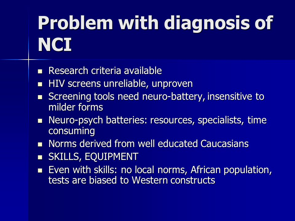 Problem with diagnosis of NCI Research criteria available Research criteria available HIV screens unreliable, unproven HIV screens unreliable, unproven Screening tools need neuro-battery, insensitive to milder forms Screening tools need neuro-battery, insensitive to milder forms Neuro-psych batteries: resources, specialists, time consuming Neuro-psych batteries: resources, specialists, time consuming Norms derived from well educated Caucasians Norms derived from well educated Caucasians SKILLS, EQUIPMENT SKILLS, EQUIPMENT Even with skills: no local norms, African population, tests are biased to Western constructs Even with skills: no local norms, African population, tests are biased to Western constructs