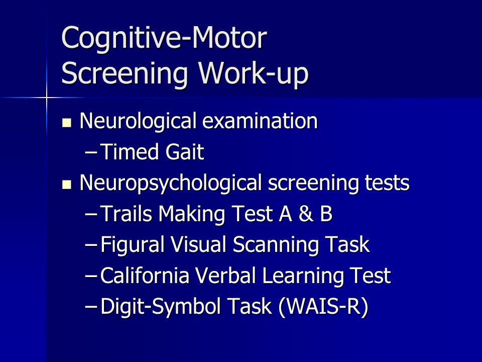 Cognitive-Motor Screening Work-up Neurological examination Neurological examination –Timed Gait Neuropsychological screening tests Neuropsychological screening tests –Trails Making Test A & B –Figural Visual Scanning Task –California Verbal Learning Test –Digit-Symbol Task (WAIS-R)