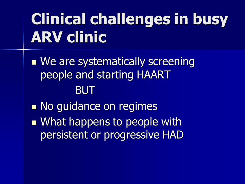 Clinical challenges in busy ARV clinic We are systematically screening people and starting HAART We are systematically screening people and starting HAART BUT BUT No guidance on regimes No guidance on regimes What happens to people with persistent or progressive HAD What happens to people with persistent or progressive HAD