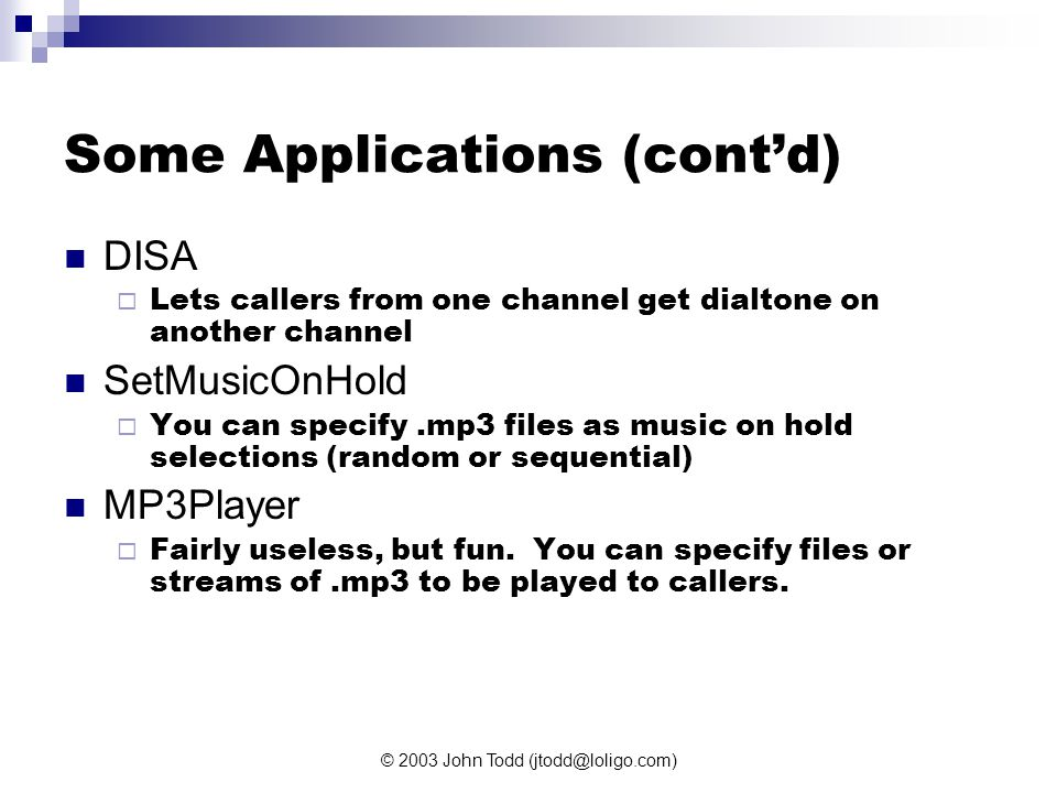 © 2003 John Todd (jtodd@loligo.com) Some Applications (cont'd) DISA  Lets callers from one channel get dialtone on another channel SetMusicOnHold  You can specify.mp3 files as music on hold selections (random or sequential) MP3Player  Fairly useless, but fun.