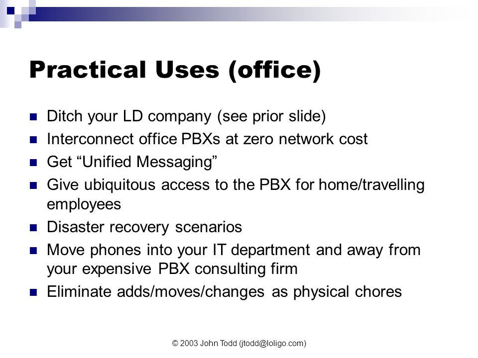 © 2003 John Todd (jtodd@loligo.com) Practical Uses (office) Ditch your LD company (see prior slide) Interconnect office PBXs at zero network cost Get Unified Messaging Give ubiquitous access to the PBX for home/travelling employees Disaster recovery scenarios Move phones into your IT department and away from your expensive PBX consulting firm Eliminate adds/moves/changes as physical chores