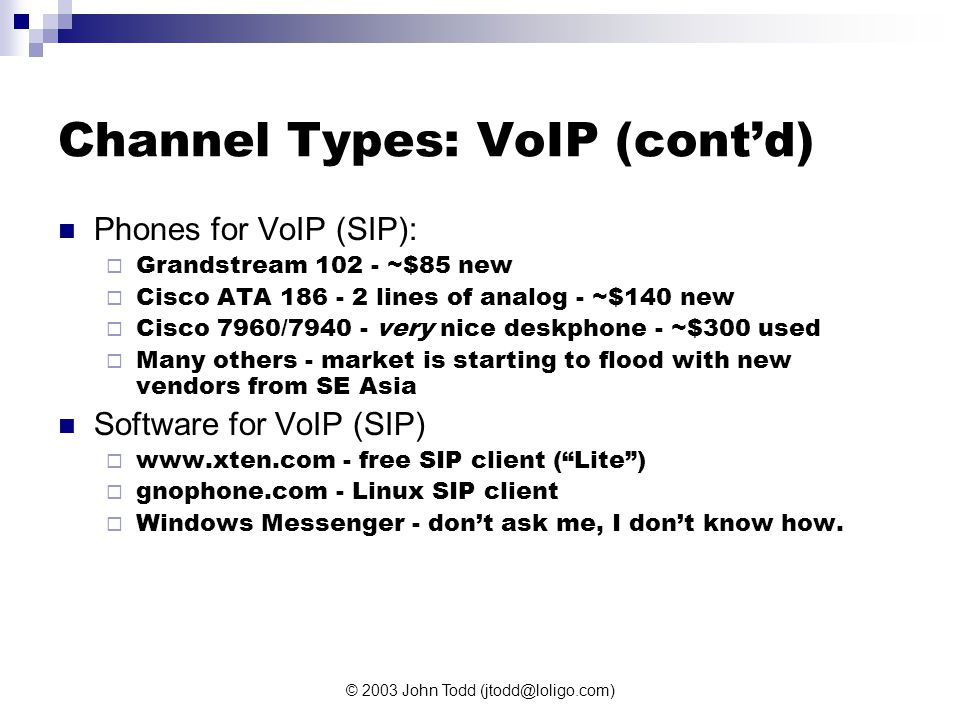 © 2003 John Todd (jtodd@loligo.com) Channel Types: VoIP (cont'd) Phones for VoIP (SIP):  Grandstream 102 - ~$85 new  Cisco ATA 186 - 2 lines of analog - ~$140 new  Cisco 7960/7940 - very nice deskphone - ~$300 used  Many others - market is starting to flood with new vendors from SE Asia Software for VoIP (SIP)  www.xten.com - free SIP client ( Lite )  gnophone.com - Linux SIP client  Windows Messenger - don't ask me, I don't know how.