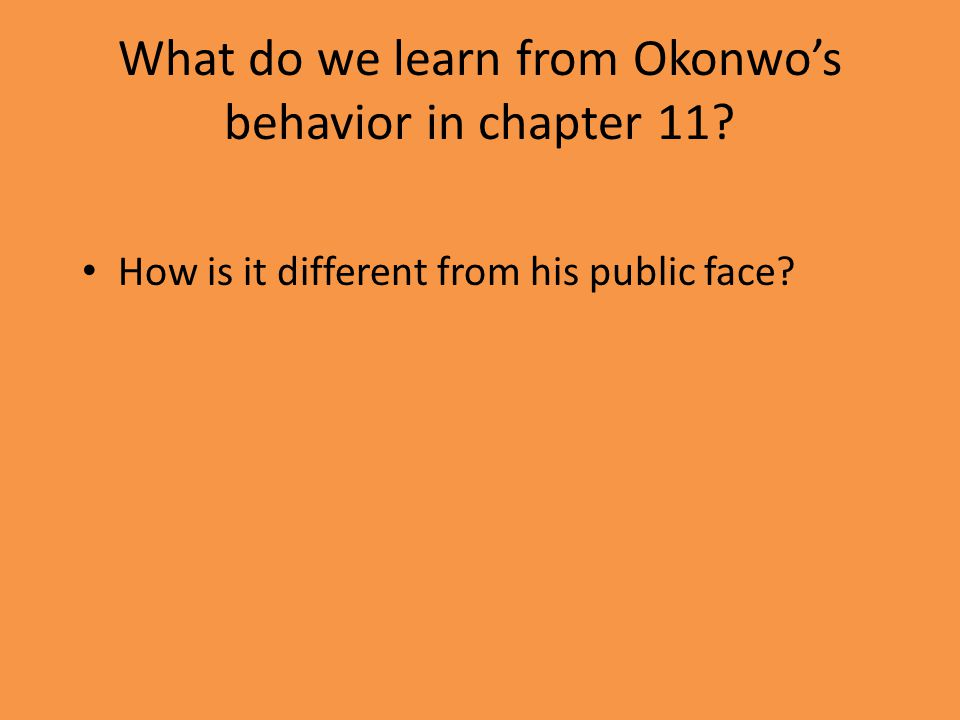 What do we learn from Okonwo's behavior in chapter 11 How is it different from his public face
