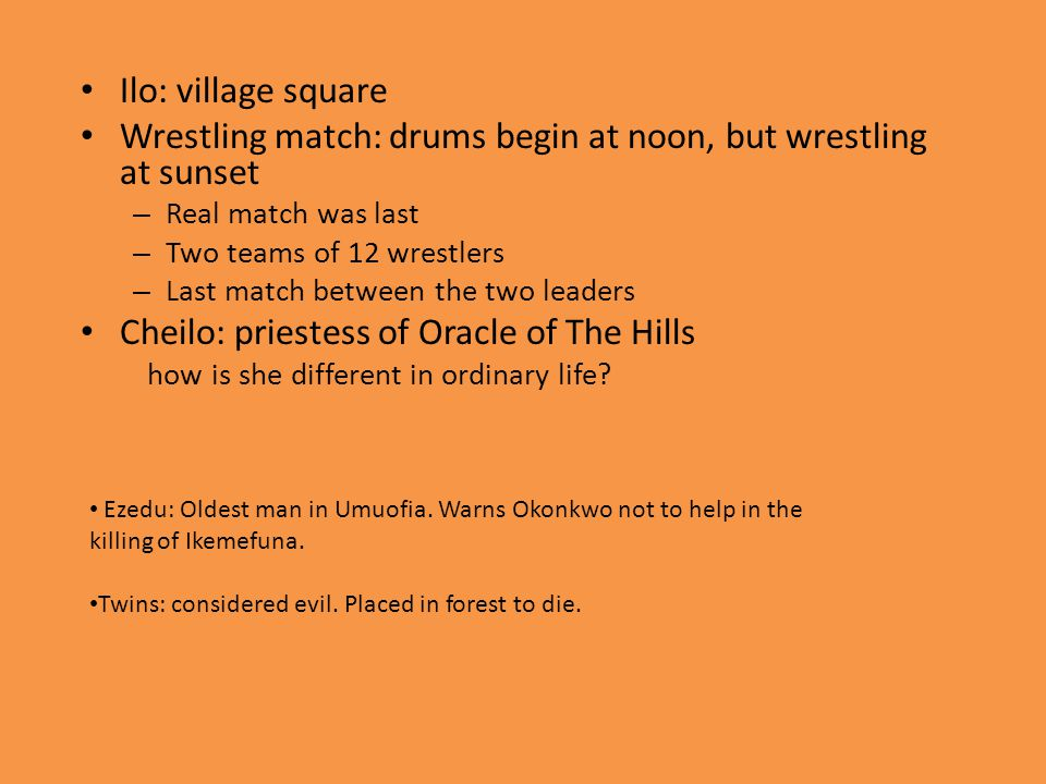 Ilo: village square Wrestling match: drums begin at noon, but wrestling at sunset – Real match was last – Two teams of 12 wrestlers – Last match between the two leaders Cheilo: priestess of Oracle of The Hills how is she different in ordinary life.