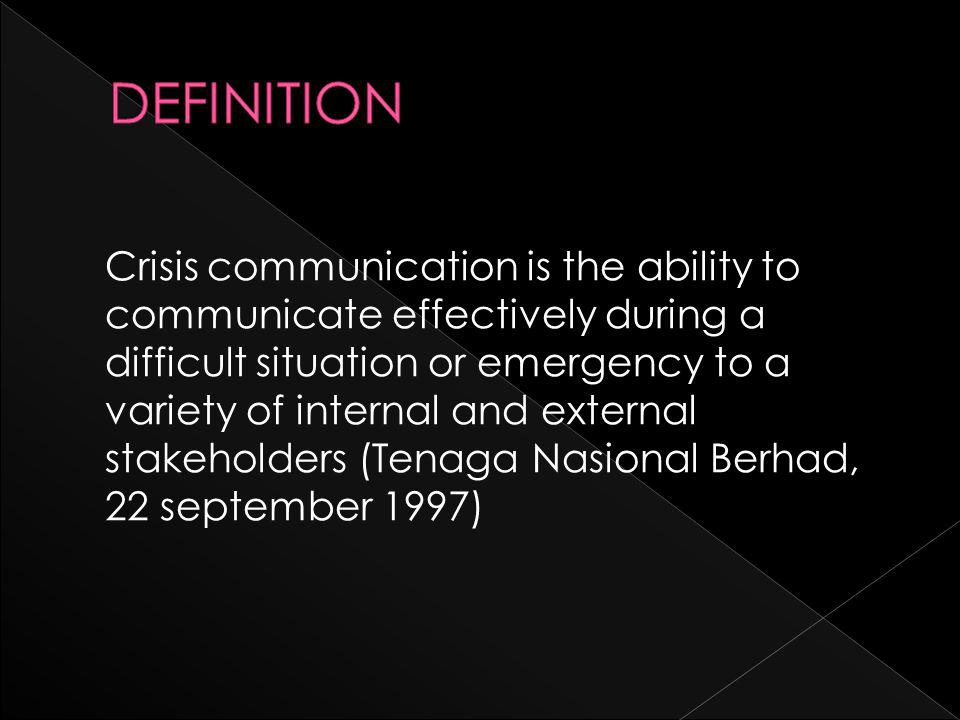 Crisis communication is the ability to communicate effectively during a difficult situation or emergency to a variety of internal and external stakeholders (Tenaga Nasional Berhad, 22 september 1997)