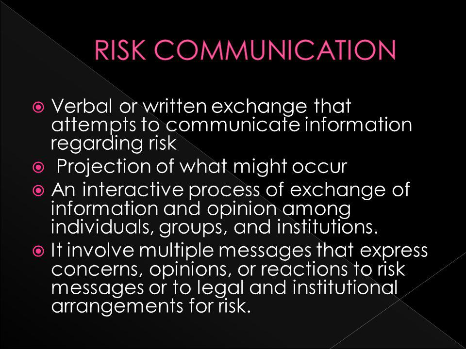  Verbal or written exchange that attempts to communicate information regarding risk  Projection of what might occur  An interactive process of exchange of information and opinion among individuals, groups, and institutions.