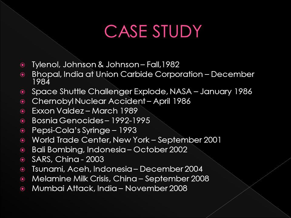  Tylenol, Johnson & Johnson – Fall,1982  Bhopal, India at Union Carbide Corporation – December 1984  Space Shuttle Challenger Explode, NASA – January 1986  Chernobyl Nuclear Accident – April 1986  Exxon Valdez – March 1989  Bosnia Genocides – 1992-1995  Pepsi-Cola's Syringe – 1993  World Trade Center, New York – September 2001  Bali Bombing, Indonesia – October 2002  SARS, China - 2003  Tsunami, Aceh, Indonesia – December 2004  Melamine Milk Crisis, China – September 2008  Mumbai Attack, India – November 2008