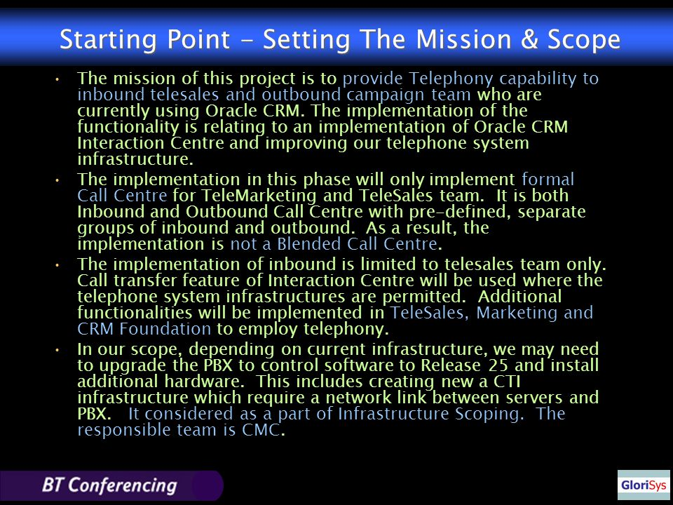 Starting Point - Setting The Mission & Scope The mission of this project is to provide Telephony capability to inbound telesales and outbound campaign team who are currently using Oracle CRM.