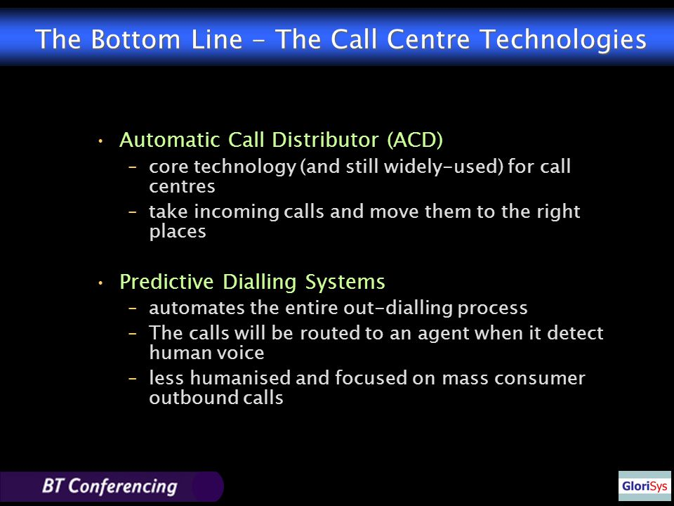 The Bottom Line - The Call Centre Technologies Automatic Call Distributor (ACD) –core technology (and still widely-used) for call centres –take incoming calls and move them to the right places Predictive Dialling Systems –automates the entire out-dialling process –The calls will be routed to an agent when it detect human voice –less humanised and focused on mass consumer outbound calls