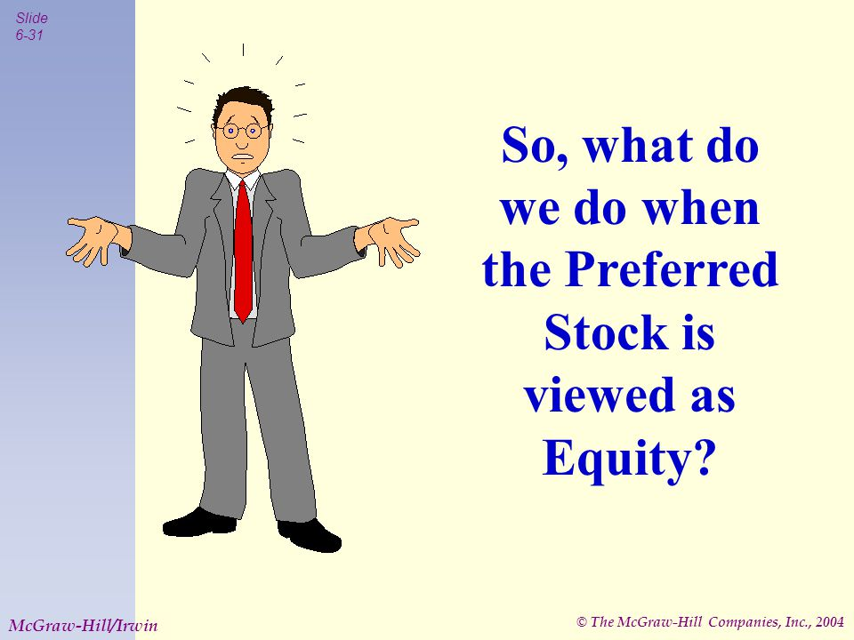 © The McGraw-Hill Companies, Inc., 2004 Slide 6-31 McGraw-Hill/Irwin So, what do we do when the Preferred Stock is viewed as Equity