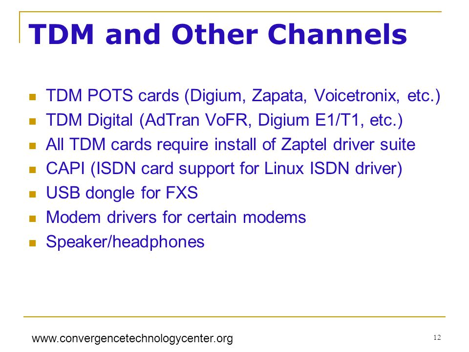 www.convergencetechnologycenter.org 12 TDM and Other Channels TDM POTS cards (Digium, Zapata, Voicetronix, etc.) TDM Digital (AdTran VoFR, Digium E1/T1, etc.) All TDM cards require install of Zaptel driver suite CAPI (ISDN card support for Linux ISDN driver) USB dongle for FXS Modem drivers for certain modems Speaker/headphones