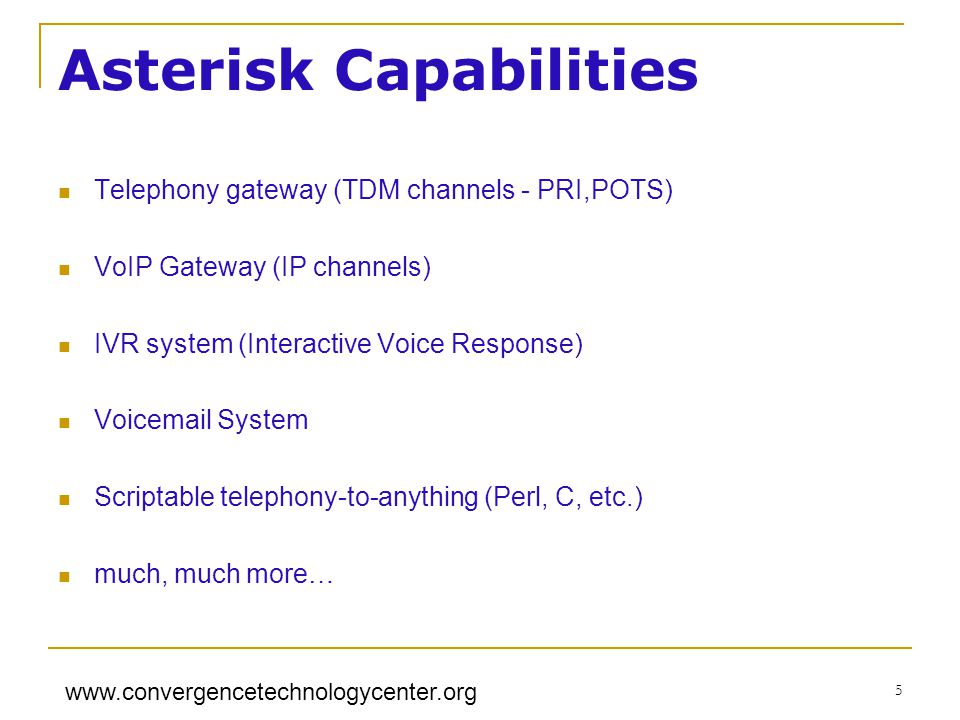 www.convergencetechnologycenter.org 5 Asterisk Capabilities Telephony gateway (TDM channels - PRI,POTS) VoIP Gateway (IP channels) IVR system (Interactive Voice Response) Voicemail System Scriptable telephony-to-anything (Perl, C, etc.) much, much more…