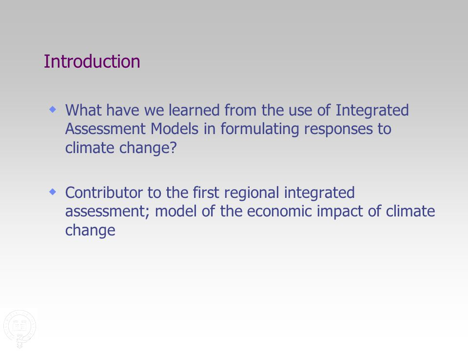 Introduction  What have we learned from the use of Integrated Assessment Models in formulating responses to climate change.
